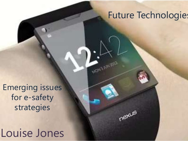 Future Technologies  Emerging issues for e-safety strategies  Louise Jones