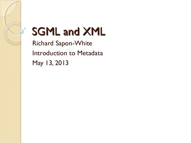 SGML and XMLSGML and XMLRichard Sapon-WhiteIntroduction to MetadataMay 13, 2013