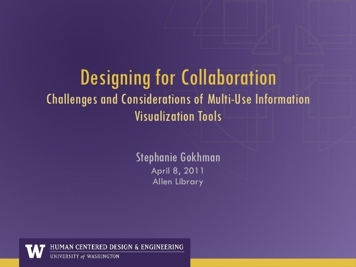 Designing for Collaboration Challenges and Considerations of Multi-Use Information Visualization Tools Stephanie Gokhman A...