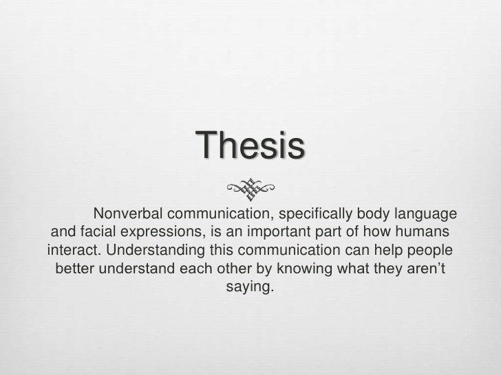 nonverbal communication paper thesis Thesis statement: nonverbal communication is as important as what people say but much of nonverbal communication in different cultures is beyond our awareness lack of such knowledge may arise misunderstanding and conflicts.