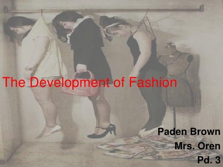 The Development of Fashion<br />Paden Brown <br />Mrs. Oren<br />Pd. 3 <br />