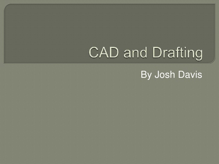 CAD and Drafting <br />By Josh Davis<br />