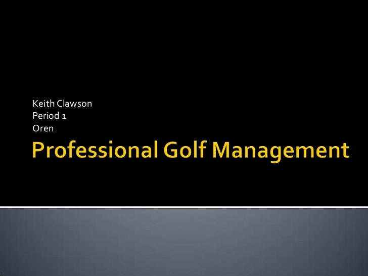 Professional Golf Management<br />Keith Clawson<br />Period 1<br />Oren<br />