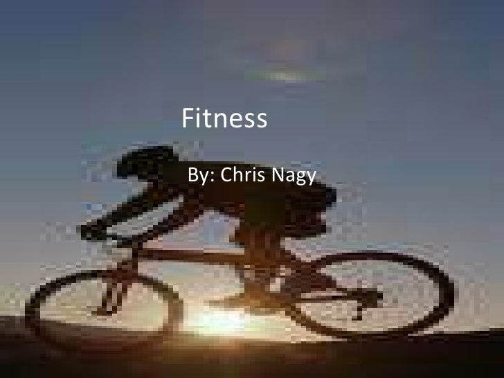 Fitness <br />By: Chris Nagy<br />