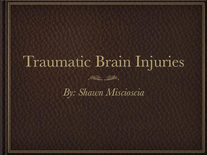 Traumatic Brain Injuries     By: Shawn Miscioscia