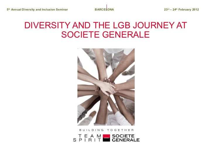 DIVERSITY AND THE LGB JOURNEY AT SOCIETE GENERALE 5 th  Annual Diversity and Inclusion Seminar   BARCELONA 23 rd  – 24 th ...