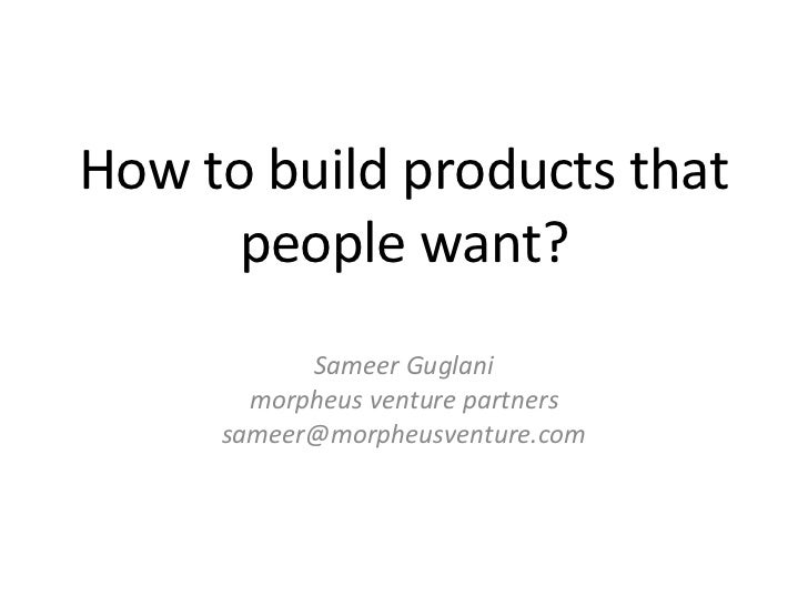 How to build products that people want? Sameer Guglani morpheus venture partners [email_address]
