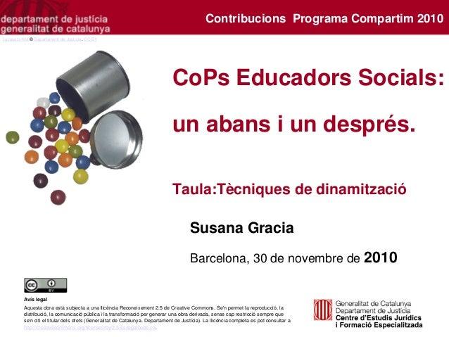 CoPs Educadors Socials: un abans i un després. Taula:Tècniques de dinamització Susana Gracia Barcelona, 30 de novembre de ...