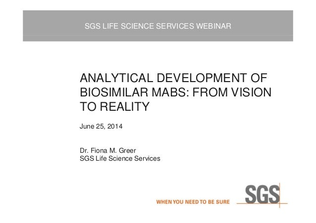SGS LIFE SCIENCE SERVICES WEBINAR ANALYTICAL DEVELOPMENT OF BIOSIMILAR MABS: FROM VISION TO REALITY June 25, 2014 Dr. Fion...