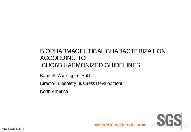 PEGS, May 6, 2014 BIOPHARMACEUTICAL CHARACTERIZATION ACCORDING TO ICHQ6B HARMONIZED GUIDELINES Kenneth Warrington, PhD Dir...