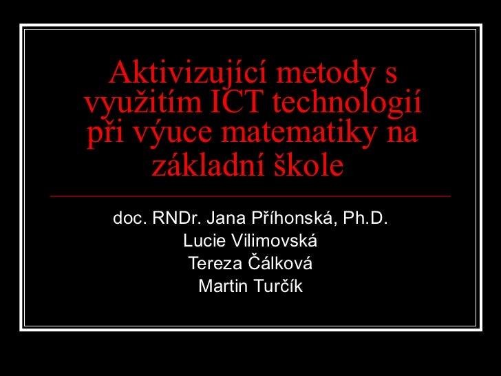 Aktivizující metody s využitím ICT technologií při výuce matematiky na základní škole   doc. RNDr. Jana Příhonská, Ph.D. L...