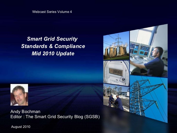 Smart Grid Security  Standards & Compliance Mid 2010 Update Andy Bochman Editor : The Smart Grid Security Blog (SGSB) Augu...