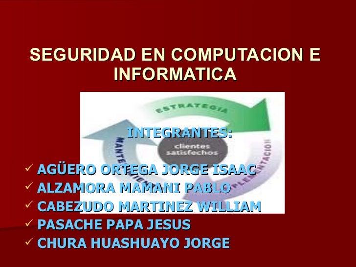 SEGURIDAD EN COMPUTACION E INFORMATICA <ul><li>INTEGRANTES: </li></ul><ul><li>AGÜERO ORTEGA JORGE ISAAC </li></ul><ul><li>...