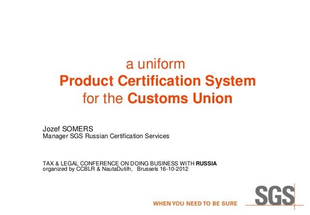 a uniform     Product Certification System        for the Customs UnionJozef SOMERSManager SGS Russian Certification Servi...