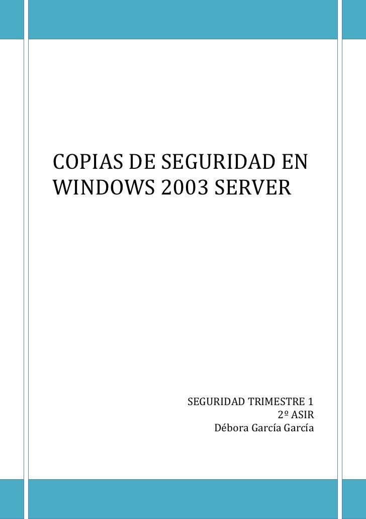 COPIAS DE SEGURIDAD ENWINDOWS 2003 SERVER           SEGURIDAD TRIMESTRE 1                           2º ASIR               ...