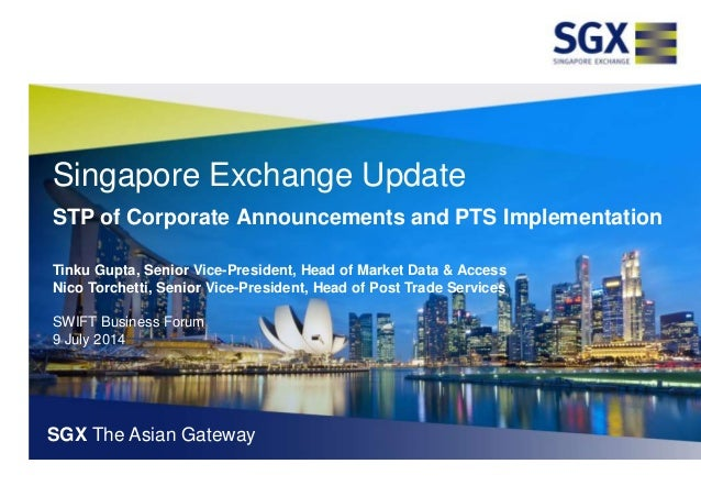 Singapore Exchange Update STP of Corporate Announcements and PTS Implementation Tinku Gupta, Senior Vice-President, Head o...