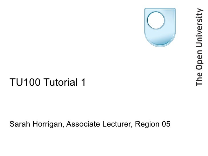 TU100 Tutorial 1 Sarah Horrigan, Associate Lecturer, Region 05