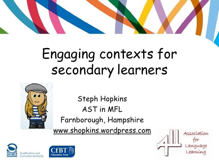 Engaging contexts for secondary learners <ul><li>Steph Hopkins </li></ul><ul><li>AST in MFL </li></ul><ul><li>Farnborough,...