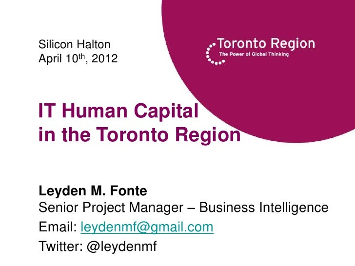 Silicon HaltonApril 10th, 2012IT Human Capitalin the Toronto RegionLeyden M. FonteSenior Project Manager – Business Intell...