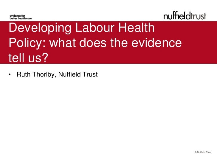 Developing Labour HealthPolicy: what does the evidencetell us?• Ruth Thorlby, Nuffield Trust                              ...