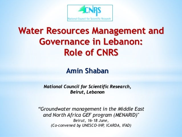 Water Resources Management and Governance in Lebanon: Role of CNRS Amin Shaban National Council for Scientific Research, B...