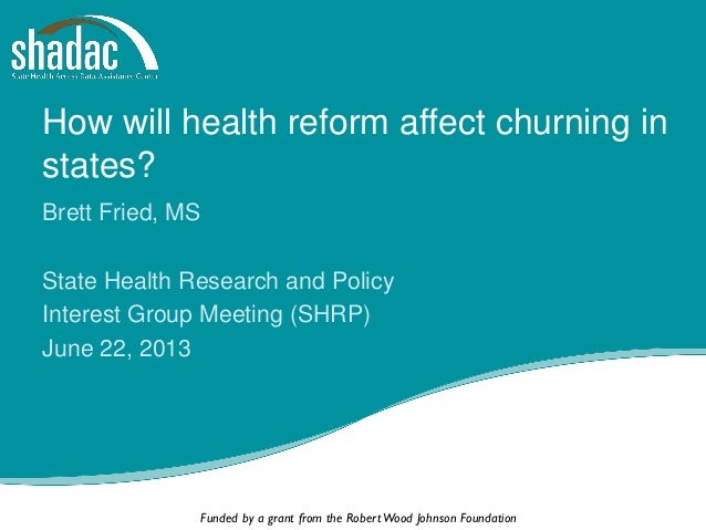 Funded by a grant from the RobertWood Johnson Foundation How will health reform affect churning in states? Brett Fried, MS...
