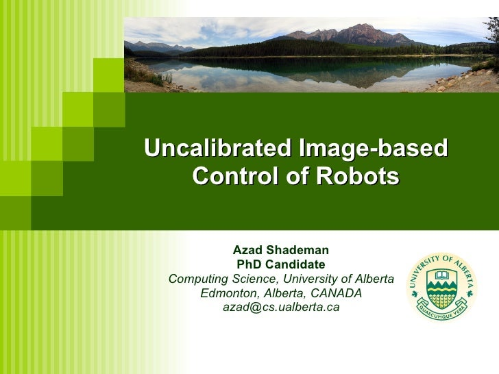 Uncalibrated Image-based Control of Robots Azad Shademan PhD Candidate Computing Science, University of Alberta Edmonton, ...