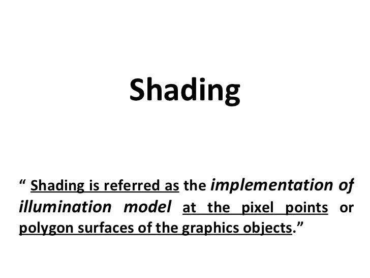 "Shading ""  Shading is referred as  the  implementation of illumination model   at the pixel points  or  polygon surfaces o..."