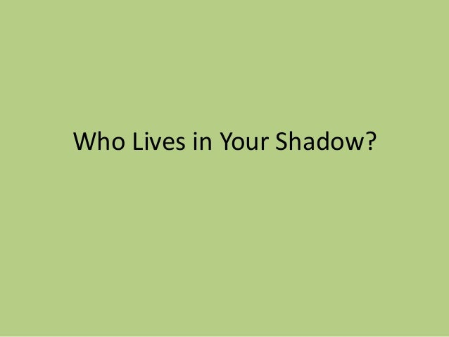Who Lives in Your Shadow?