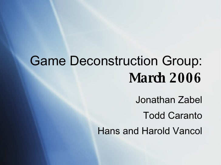 Game Deconstruction Group:  March 2006 Jonathan Zabel Todd Caranto Hans and Harold Vancol
