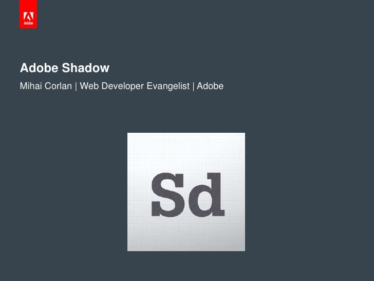 Adobe ShadowMihai Corlan | Web Developer Evangelist | Adobe