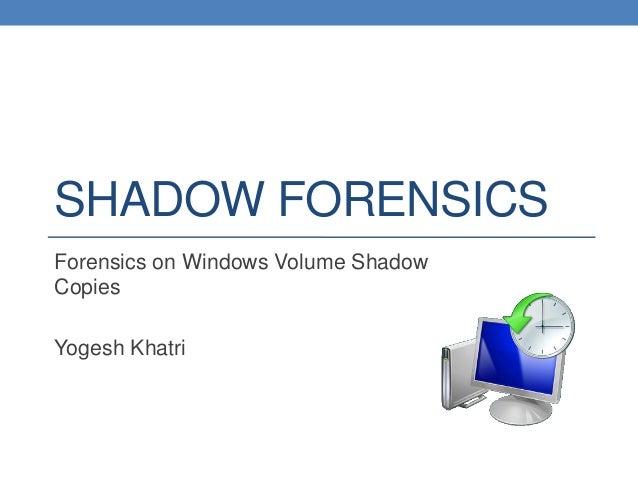SHADOW FORENSICSForensics on Windows Volume ShadowCopiesYogesh Khatri