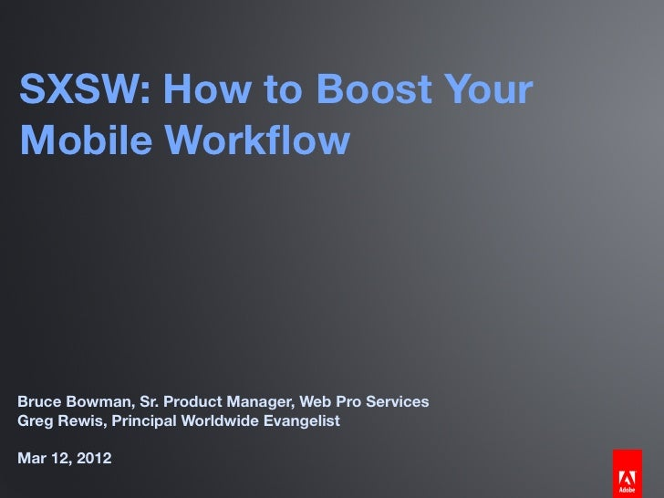 SXSW: How to Boost YourMobile WorkflowBruce Bowman, Sr. Product Manager, Web Pro ServicesGreg Rewis, Principal Worldwide Ev...