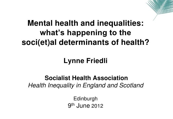 Mental health and inequalities:     what's happening to thesoci(et)al determinants of health?             Lynne Friedli   ...