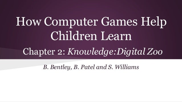 How Computer Games Help Children Learn Chapter 2: Knowledge:Digital Zoo B. Bentley, B. Patel and S. Williams