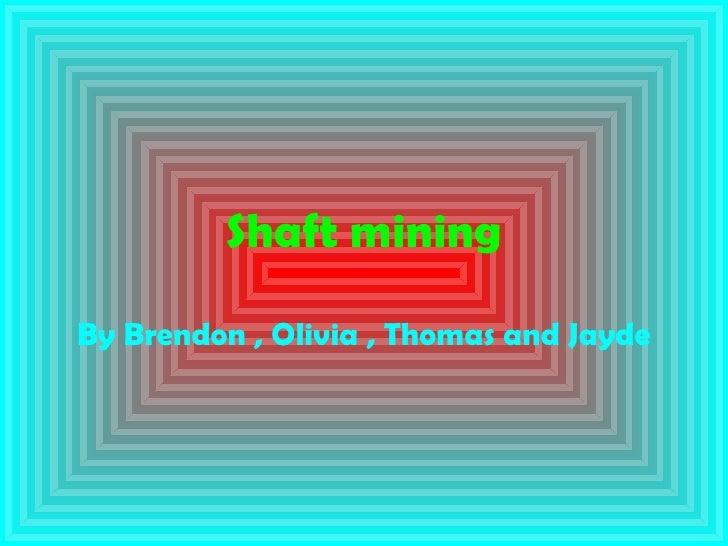 Shaft mining By Brendon , Olivia , Thomas and Jayde