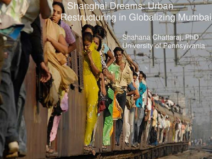 Shanghai Dreams: UrbanRestructuring in Globalizing Mumbai              Shahana Chattaraj, PhD              University of P...