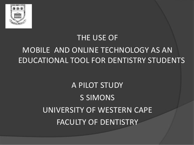 THE USE OF MOBILE AND ONLINE TECHNOLOGY AS AN EDUCATIONAL TOOL FOR DENTISTRY STUDENTS A PILOT STUDY S SIMONS UNIVERSITY OF...