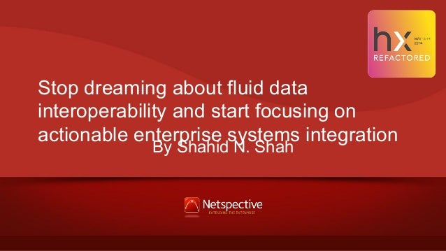 Stop dreaming about fluid data interoperability and start focusing on actionable enterprise systems integration By Shahid ...