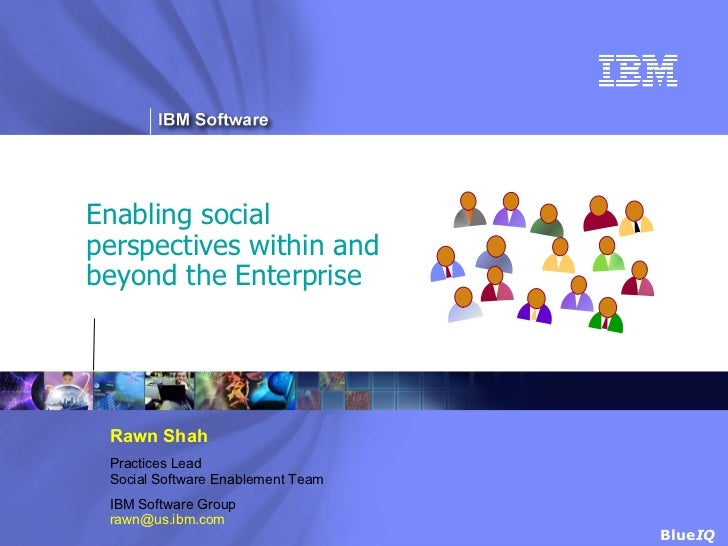 Enabling social perspectives within and beyond the Enterprise Rawn Shah Practices Lead Social Software Enablement Team IBM...