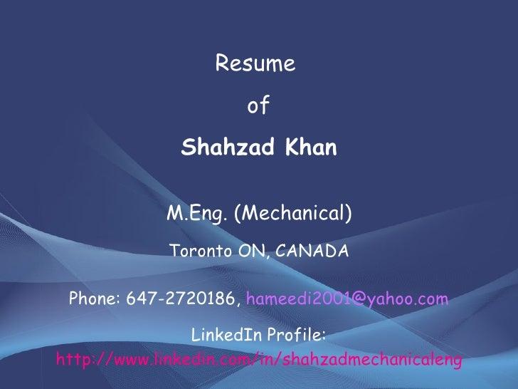 Resume  of Shahzad Khan M.Eng. (Mechanical) Toronto ON, CANADA Phone: 647-2720186,  [email_address] LinkedIn Profile:  htt...
