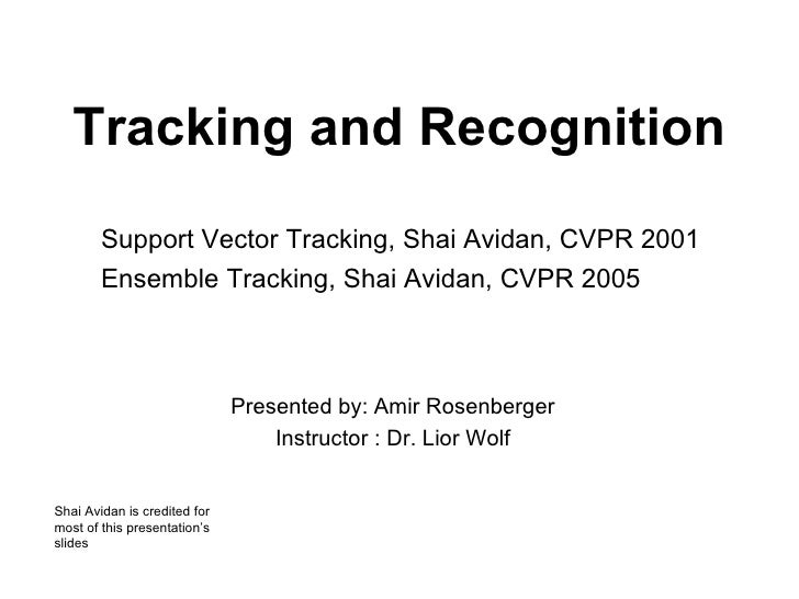 Tracking and Recognition Presented by: Amir Rosenberger Instructor : Dr. Lior Wolf Support Vector Tracking, Shai Avidan, C...