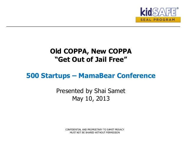 """Old COPPA, New COPPA""""Get Out of Jail Free""""500 Startups – MamaBear ConferencePresented by Shai SametMay 10, 2013CONFIDENTIA..."""