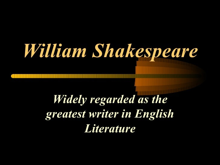 William Shakespeare Widely regarded as the greatest writer in English Literature