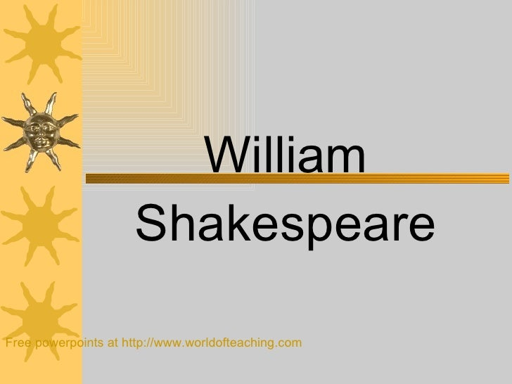 William Shakespeare Free powerpoints at  http://www.worldofteaching.com