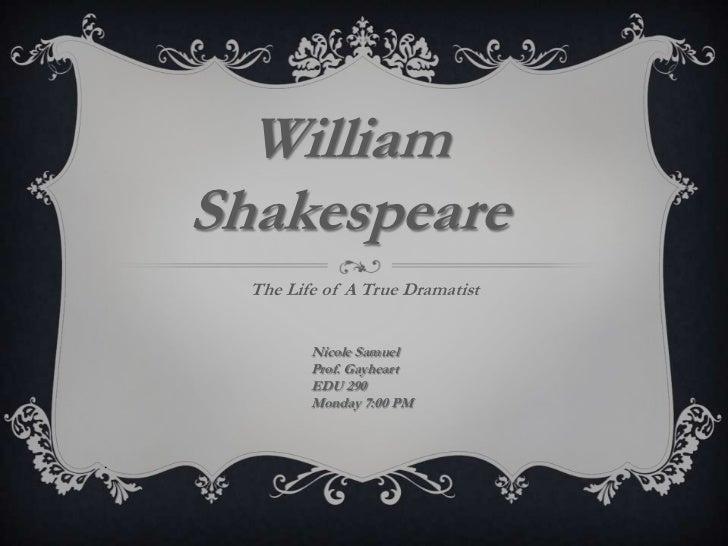 William    Shakespeare      The Life of A True Dramatist             Nicole Samuel             Prof. Gayheart             ...