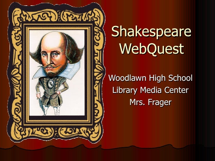Shakespeare WebQuest Woodlawn High School Library Media Center Mrs. Frager