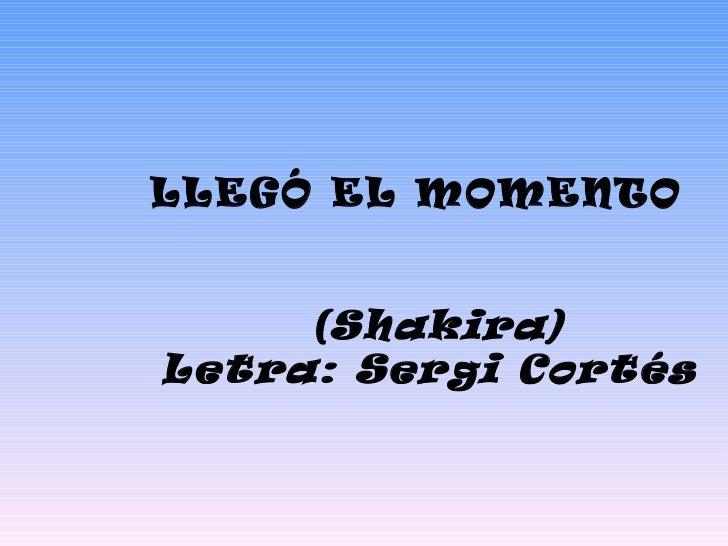 LLEGÓ EL MOMENTO  (Shakira)  Letra: Sergi Cortés