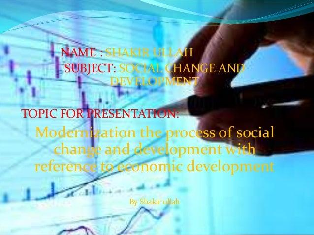 NAME : SHAKIR ULLAH SUBJECT: SOCIAL CHANGE AND DEVELOPMENT TOPIC FOR PRESENTATION: Modernization the process of social cha...