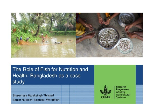 The Role of Fish for Nutrition and Health: Bangladesh as a case study Shakuntala Haraksingh Thilsted Senior Nutrition Scie...